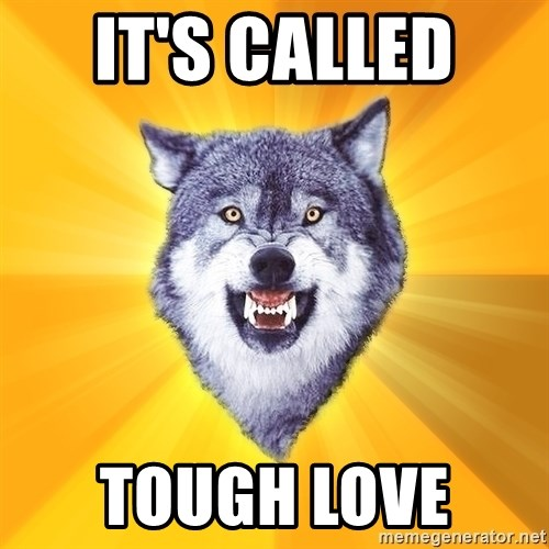 Courage Wolf - It's called  Tough love