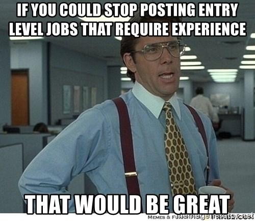 That would be great - If you could stop posting entry level jobs that require experience that would be great