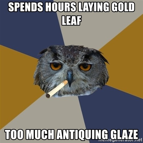 Art Student Owl - spends hours laying gold leaf too much antiquing glaze