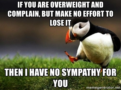 UnpopularOpinion Puffin - If you are overweight and complain, but make no effort to lose it then i have no sympathy for you