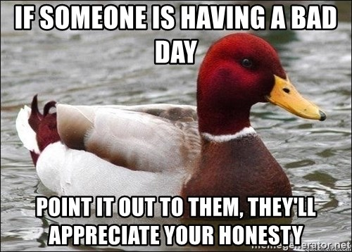 Malicious advice mallard - If someone is having a bad day point it out to them, they'll appreciate your honesty