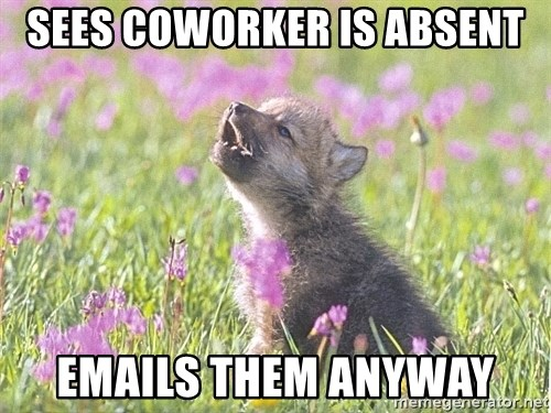 Baby Insanity Wolf - sees coworker is absent emails them anyway
