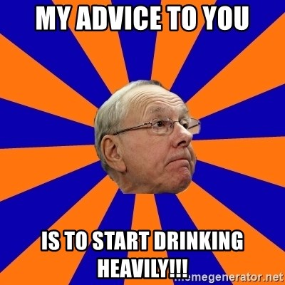 Jim Boeheim - MY ADVICE TO YOU IS TO START DRINKING HEAVILY!!!
