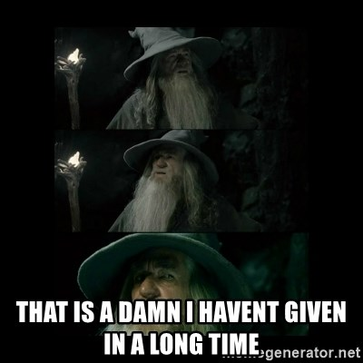 Confused Gandalf -   That is a damn I havent given in a long time