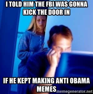 Internet Husband - i told him the fbi was gonna kick the door in if he kept making anti obama memes