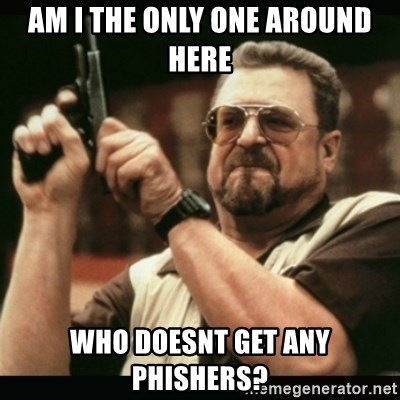 am i the only one around here - Am i the only one around here who doesnt get any phishers?