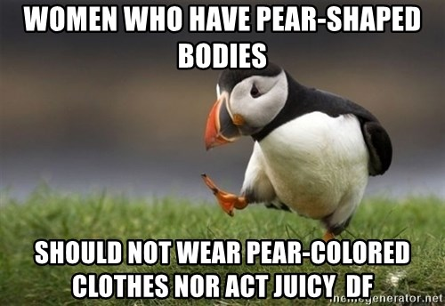 Unpopular Opinion Puffin - women who have pear-shaped bodies should not wear pear-colored clothes nor act juicy  df