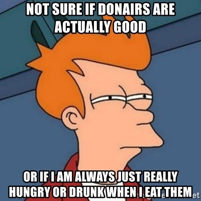 Not sure if troll - Not sure if donairs are actually good or if i am always just really hungry or drunk when i eat them