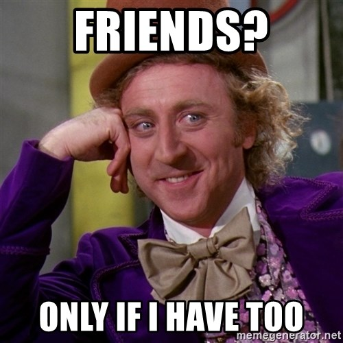 Willy Wonka - friends? only if i have too