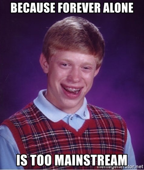 Bad Luck Brian - BECAUSE FOREVER ALONE IS TOO MAINSTREAM
