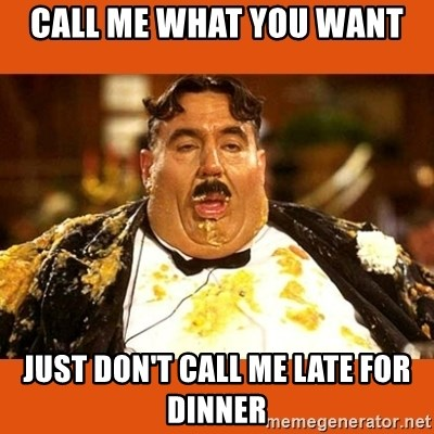 Fat Guy - Call me what you want Just don't call me late for dinner