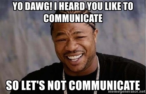 Yo Dawg - Yo dawg! I heard you like to communicate So let's not communicate