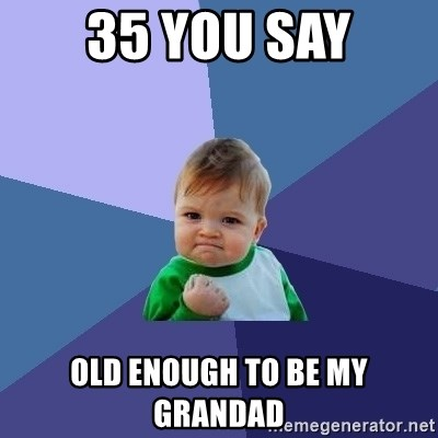 Success Kid - 35 you say old enough to be my grandad