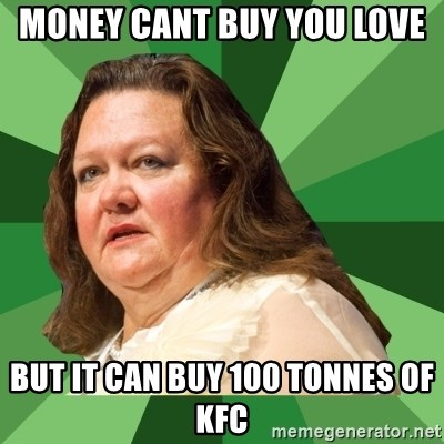 Dumb Whore Gina Rinehart - money cant buy you love  but it can buy 100 tonnes of kfc