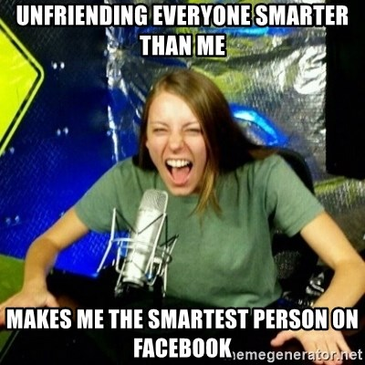 Unfunny/Uninformed Podcast Girl - Unfriending everyone smarter than me Makes me the smartest person on Facebook