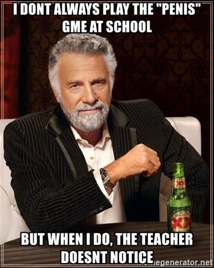 """The Most Interesting Man In The World - i dont always play the """"penis"""" gme at school but when i do, the teacher doesnt notice"""