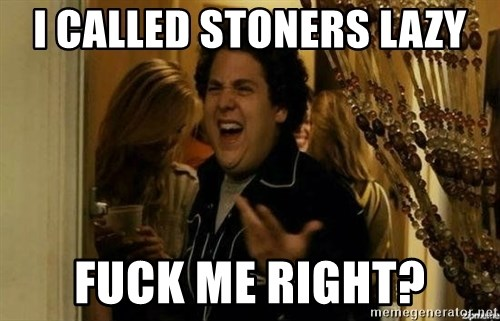 Fuck me right - I called stoners lazy fuck me right?