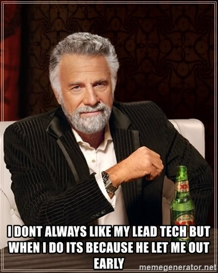 The Most Interesting Man In The World -  I dont always like my lead tech but when I do its because he let me out early