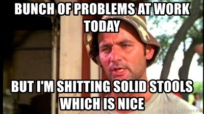 Bill Murray Caddyshack - Bunch of problems at work today But I'm shitting solid stools which is nice