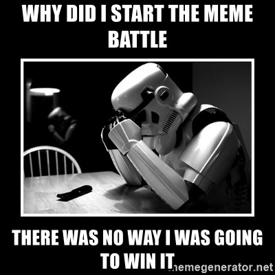Sad Trooper - why did i start the meme battle there was no way i was going to win it