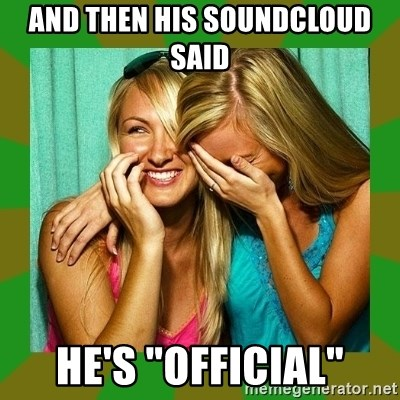 "Laughing Girls  - And then his soundcloud said he's ""official"""