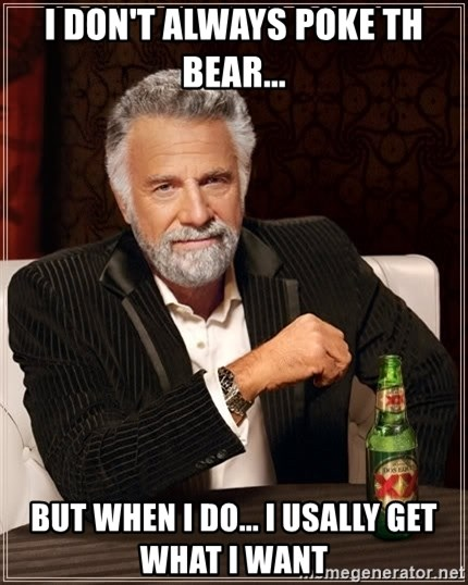 The Most Interesting Man In The World - I DON'T ALWAYS POKE TH BEAR... BUT WHEN I DO... I USALLY GET WHAT I WANT