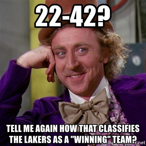 "Willy Wonka - 22-42? Tell me again how that classifies the lakers as a ""winning"" team?"