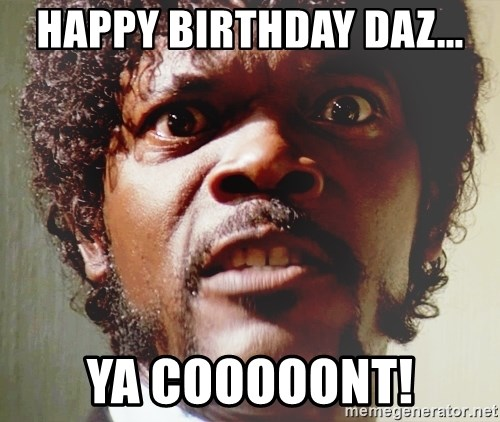 Mad Samuel L Jackson - Happy birthday Daz... Ya Cooooont!