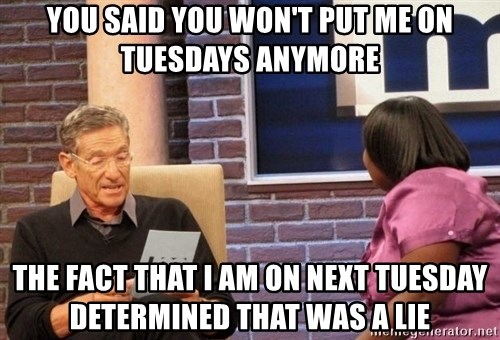 Maury Lie Detector - you said you won't put me on tuesdays anymore the fact that i am on next tuesday determined that was a lie