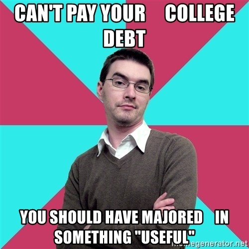 "Privilege Denying Dude - CAN'T PAY YOUR     COLLEGE DEBT YOU SHOULD HAVE MAJORED    IN SOMETHING ""USEFUL"""