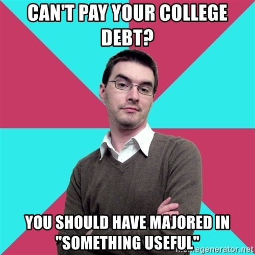 """Privilege Denying Dude - CAN'T PAY YOUR COLLEGE DEBT? YOU SHOULD HAVE MAJORED IN """"SOMETHING USEFUL"""""""