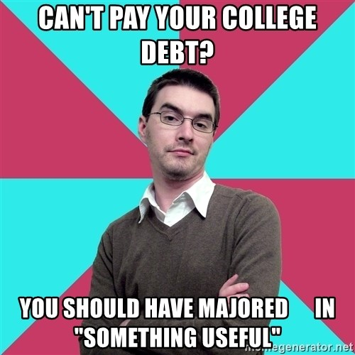 "Privilege Denying Dude - CAN'T PAY YOUR COLLEGE DEBT? YOU SHOULD HAVE MAJORED      IN ""SOMETHING USEFUL"""