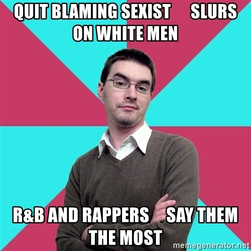 Privilege Denying Dude - quit blaming sexist      slurs on white men r&b and rappers     say them the most
