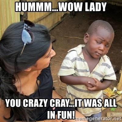 skeptical black kid - HUmmm...Wow Lady You crazy CRAY...it was all in fun!