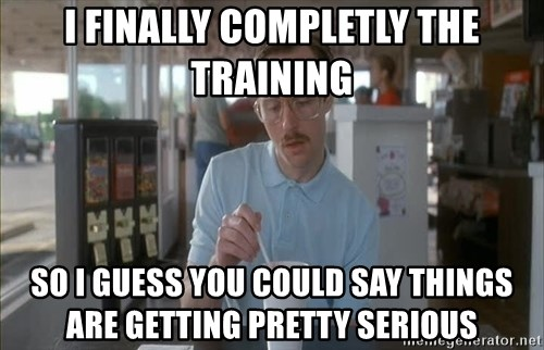 so i guess you could say things are getting pretty serious - i finally completly the training so i guess you could say things are getting pretty serious