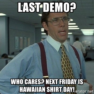 Yeah that'd be great... - LAST DEMO? who cares? next Friday is Hawaiian shirt day!