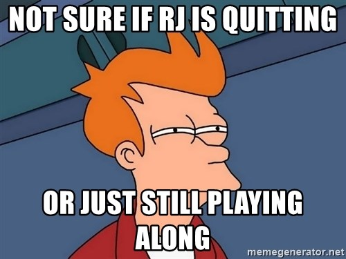 Futurama Fry - not sure if RJ is quitting or just still playing along