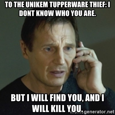 Liam Neeson (Taken) (2) - to the unikem tupperware thief: i dont know who you are. but i will find you, and i will kill you.