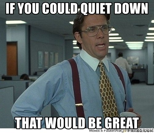 That would be great - If you could quiet down  That would be great