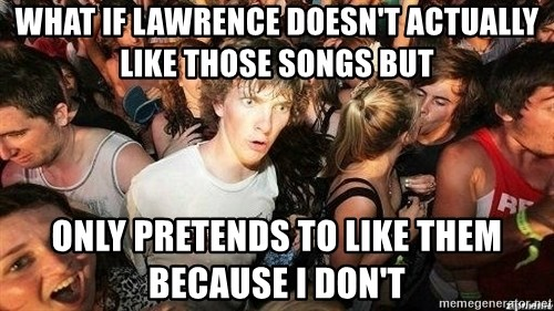 -Sudden Clarity Clarence - What if Lawrence doesn't actually like those songs but only pretends to like them because I don't