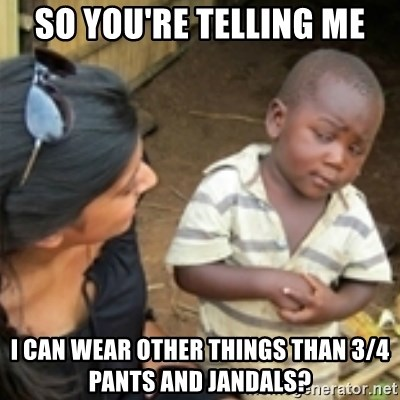 Skeptical african kid  - SO YOU'RE TELLING ME I CAN WEAR OTHER THINGS THAN 3/4 PANTS AND JANDALS?