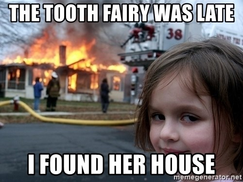 Disaster Girl - the tooth fairy was late i found her house