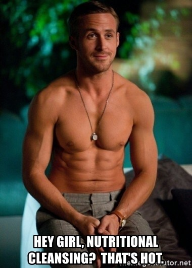 Shirtless Ryan Gosling -  HEY GIRL, NUTRITIONAL CLEANSING?  tHAT'S HOT.