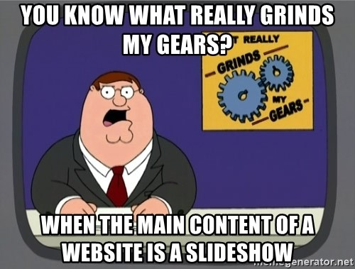 What really grinds my gears - You know what really grinds my gears? When the main content of a website is a slideshow