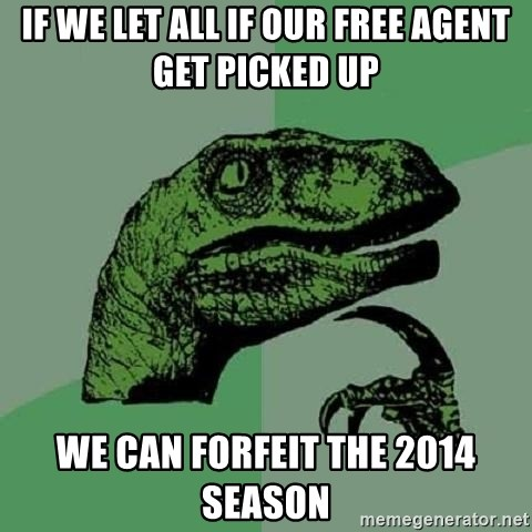 Philosoraptor - If we let all if our free agent get picked up We can forfeit the 2014 season