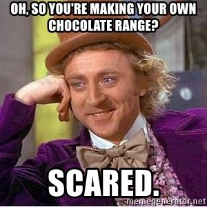 Willy Wonka - Oh, so you're making your own chocolate range?  scared.