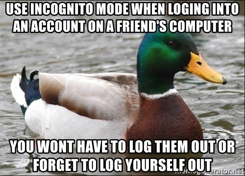 Actual Advice Mallard 1 - use incognito mode When loging into an account on a friend's computer you wont have to log them out or forget to log yourself out