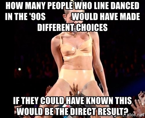 MileyCyru - How many people who line danced in the '90s                would have made different choices If they could have known this would be the direct result?