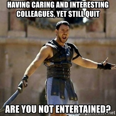 GLADIATOR - having caring and interesting colleagues, yet still quit are you not entertained?