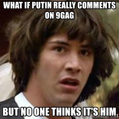 what if meme - What if putin really comments on 9gag but no one thinks it's him